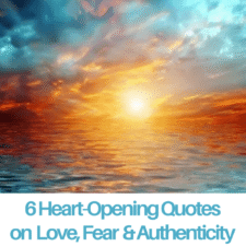 6 Heart-Opening Quotes on Love, Fear & Authenticity