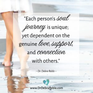 "QUOTE: ""Each person's soul journey is unique; yet dependent on...."" ~ Dr. Debra Reble"