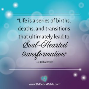 "QUOTE: ""Life is a series of births, deaths, and transitions that ultimately lead to soul-hearted transformation."" ~ Dr. Debra Reble"