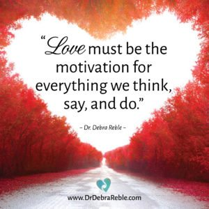 "QUOTE:""Love must be the motivation for everything we think, say, and do."" ~ Dr. Debra Reble"
