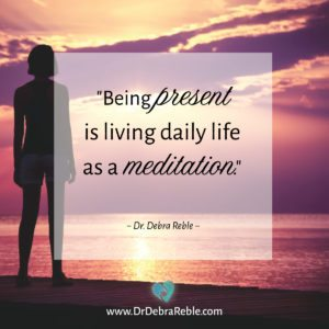 "QUOTE: ""Being present is living daily life as a meditation."" ~ Dr. Debra Reble"