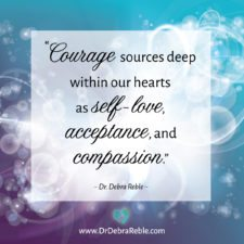 QUOTE: Courage sources deep within our hearts as self-love, acceptance, and compassion.