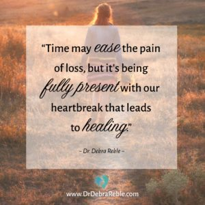 "QUOTE: ""Time may ease the pain of loss, but it's being fully present with our heartbreak that leads to healing."" ~ Dr. Debra Reble"